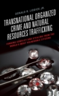 Transnational Organized Crime and Natural Resources Trafficking : Funding Conflict and Stealing from the World's Most Vulnerable Citizens - Book