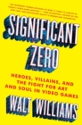 Significant Zero : Heroes, Villains, and the Fight for Art and Soul in Video Games - Book