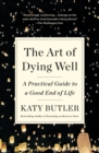 The Art of Dying Well : A Practical Guide to a Good End of Life - Book