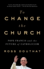 To Change the Church : Pope Francis and the Future of Catholicism - Book