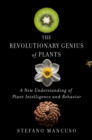 The Revolutionary Genius of Plants : A New Understanding of Plant Intelligence and Behavior - eBook