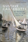 Gustave Caillebotte as Worker, Collector, Painter - eBook