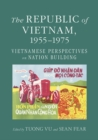 The Republic of Vietnam, 1955-1975 : Vietnamese Perspectives on Nation Building - eBook