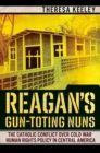 Reagan's Gun-Toting Nuns : The Catholic Conflict over Cold War Human Rights Policy in Central America - Book