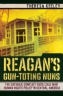 Reagan's Gun-Toting Nuns : The Catholic Conflict over Cold War Human Rights Policy in Central America - eBook