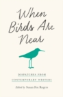 When Birds Are Near : Dispatches from Contemporary Writers - eBook