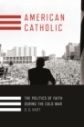 American Catholic : The Politics of Faith During the Cold War - eBook