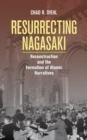 Resurrecting Nagasaki : Reconstruction and the Formation of Atomic Narratives - Book