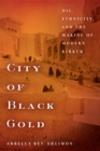 City of Black Gold : Oil, Ethnicity, and the Making of Modern Kirkuk - Book