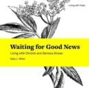 Waiting for Good News : Living with Chronic and Serious Illness - Book