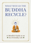 What Would the Buddha Recycle? : A Mindful Guide to an Eco-Friendly Life - Book