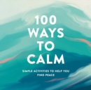 100 Ways to Calm : Simple Activities to Help You Find Peace - Book