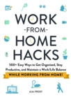 Work-from-Home Hacks : 500+ Easy Ways to Get Organized, Stay Productive, and Maintain a Work-Life Balance While Working from Home! - Book