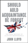Should Auld Acquaintance Be Forgot : The Great Mistake of Scottish Independence - Book