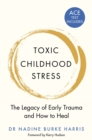 Toxic Childhood Stress : The Legacy of Early Trauma and How to Heal - Book