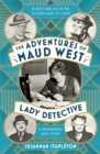 The Adventures of Maud West, Lady Detective : Secrets and Lies in the Golden Age of Crime - Book