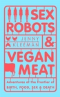 Sex Robots & Vegan Meat : Adventures at the Frontier of Birth, Food, Sex & Death - Book