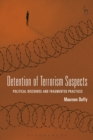 Detention of Terrorism Suspects : Political Discourse and Fragmented Practices - eBook