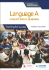 Language A for the IB Diploma: Concept-based learning : Teaching for Success - Book