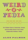 Weird-o-Pedia : The Ultimate Book of Surprising, Strange, and Incredibly Bizarre Facts about (Supposedly) Ordinary Things - eBook