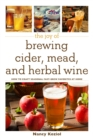 The Joy of Brewing Cider, Mead, and Herbal Wine : How to Craft Seasonal Fast-Brew Favorites at Home - Book