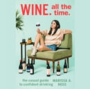 Wine. All The Time. : The Casual Guide to Confident Drinking - eAudiobook