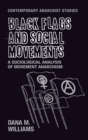 Black Flags and Social Movements : A Sociological Analysis of Movement Anarchism - Book