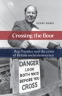 Crossing the Floor : Reg Prentice and the crisis of British social democracy - eBook