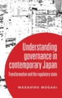 Understanding Governance in Contemporary Japan : Transformation and the Regulatory State - Book