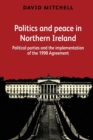Politics and Peace in Northern Ireland : Political Parties and the Implementation of the 1998 Agreement - Book