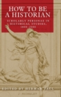 How to be a Historian : Scholarly Personae in Historical Studies, 1800-2000 - Book