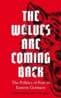 The Wolves are Coming Back : The Politics of Fear in Eastern Germany - Book