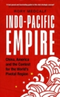 Indo-Pacific Empire : China, America and the Contest for the World's Pivotal Region - Book