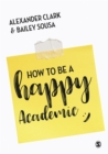 How to Be a Happy Academic : A Guide to Being Effective in Research, Writing and Teaching - eBook