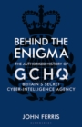 Behind the Enigma : The Authorised History of GCHQ, Britain's Secret Cyber-Intelligence Agency - Book