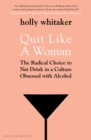 Quit Like a Woman : The Radical Choice to Not Drink in a Culture Obsessed with Alcohol - eBook