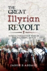 The Great Illyrian Revolt : Rome's Forgotten War in the Balkans, AD 6 -9 - Book