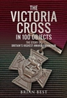 The Victoria Cross in 100 Objects : The Story of the Britain's Highest Award For Valour - Book