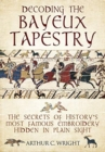 Decoding the Bayeux Tapestry : The Secrets of History's Most Famous Embriodery Hiden in Plain Sight - Book