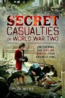 Secret Casualties of World War Two : Uncovering the Civilian Deaths from Friendly Fire - Book