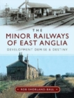 The Minor Railways of East Anglia : Development Demise and Destiny - Book