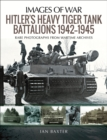 Hitler's Heavy Tiger Tank Battalions 1942-1945 : Rare Photographs from Wartime Archives - eBook
