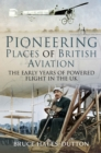 Pioneering Places of British Aviation : The Early Adventures of Powered Flight in the UK - eBook