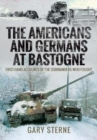 The Americans and Germans in Bastogne : First-Hand Accounts from the Commanders - Book