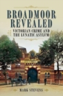 Broadmoor Revealed : Victorian Crime and the Lunatic Asylum - Book