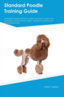 Standard Poodle Training Guide Standard Poodle Training Includes : Standard Poodle Tricks, Socializing, Housetraining, Agility, Obedience, Behavioral Training and More - Book