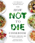The How Not To Die Cookbook : Over 100 Recipes to Help Prevent and Reverse Disease - Book
