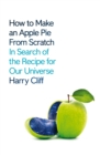 How to Make an Apple Pie from Scratch : In Search of the Recipe for Our Universe - Book