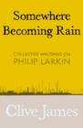 Somewhere Becoming Rain : Collected Writings on Philip Larkin - Book