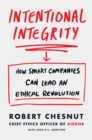 Intentional Integrity : How Smart Companies Can Lead an Ethical Revolution - and Why That's Good for All of Us - Book